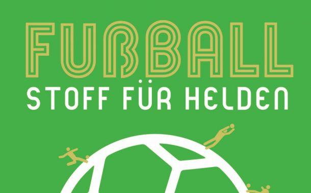 Fußball – Stoff für Helden!